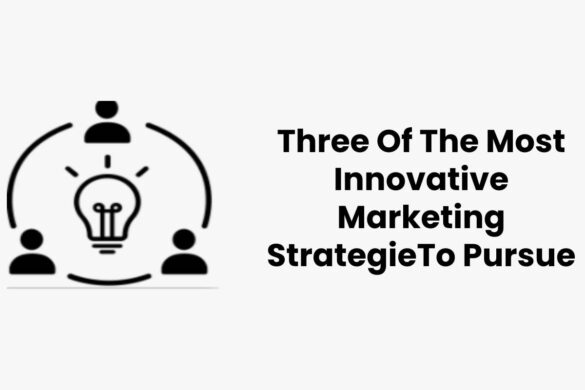 Three Of The Most Innovative Marketing StrategieTo Pursue